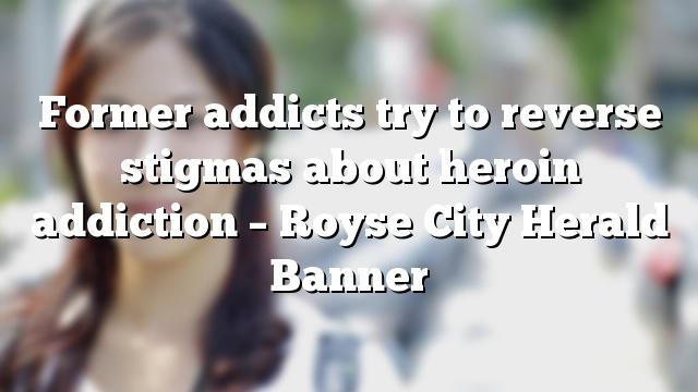 Former addicts try to reverse stigmas about heroin addiction – Royse City Herald Banner