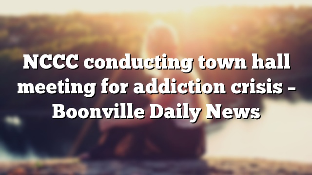 NCCC conducting town hall meeting for addiction crisis – Boonville Daily News