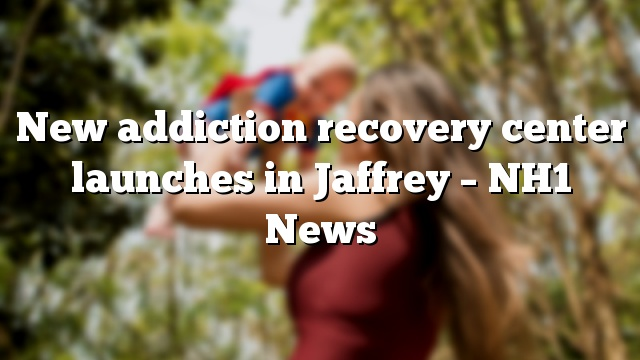 New addiction recovery center launches in Jaffrey – NH1 News
