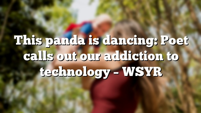 This panda is dancing: Poet calls out our addiction to technology – WSYR